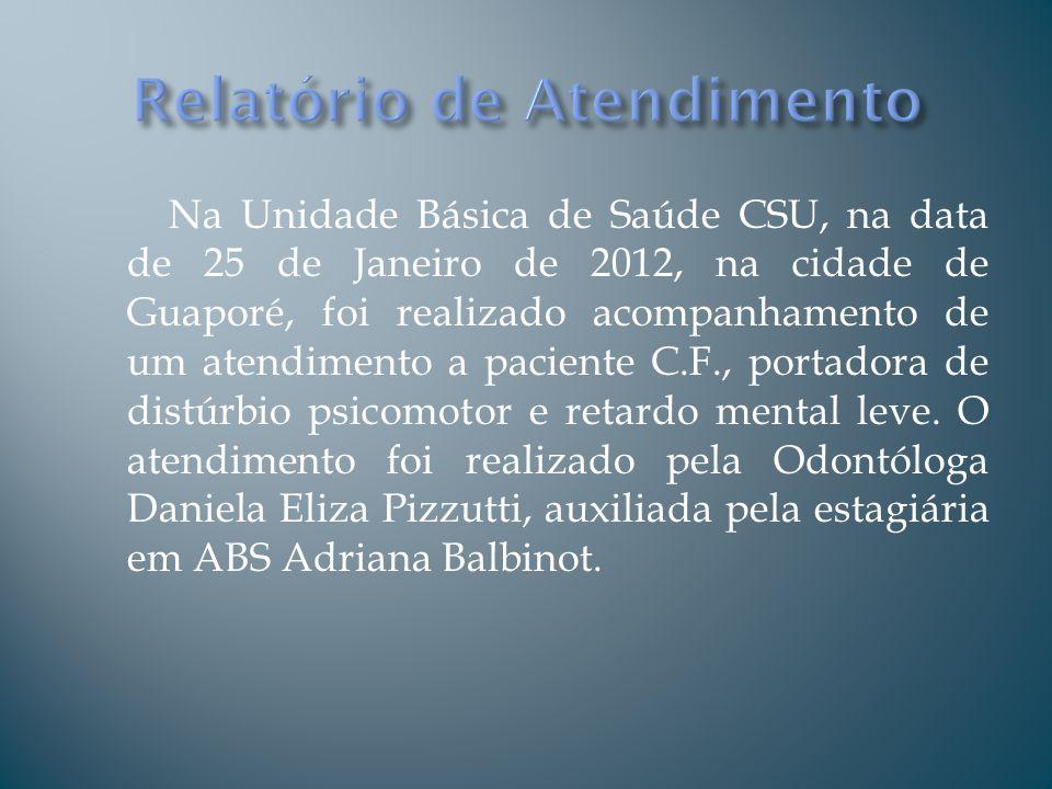 Na Unidade Básica de Saúde CSU, na data de 25 de Janeiro de 2012, na cidade de Guaporé, foi realizado acompanhamento de um atendimento a paciente C.F.