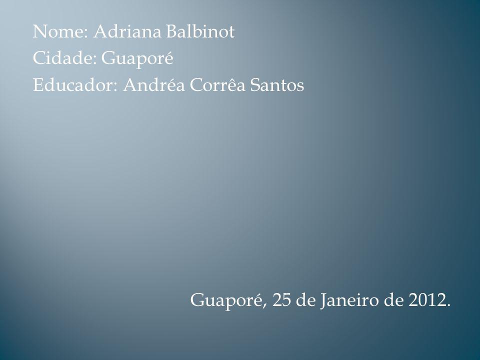 Nome: Adriana Balbinot Cidade: Guaporé Educador: Andréa Corrêa Santos Guaporé, 25 de Janeiro de 2012.