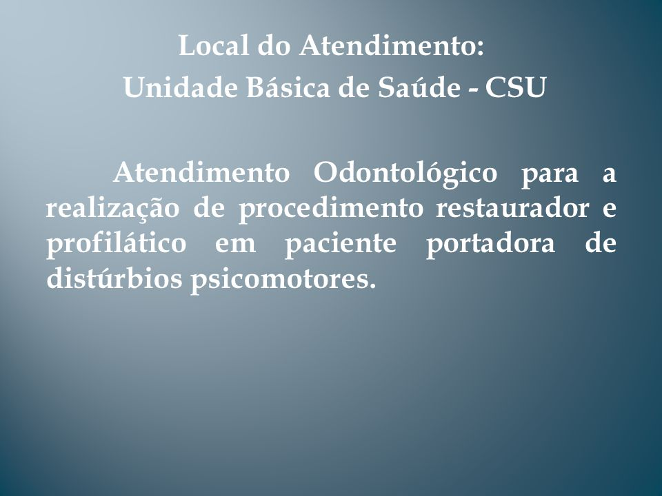 Local do Atendimento: Unidade Básica de Saúde - CSU Atendimento Odontológico para a realização de procedimento restaurador e profilático em paciente p
