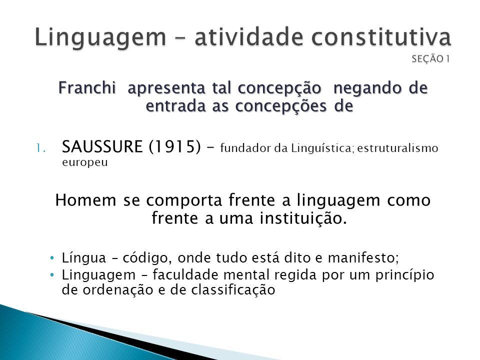 Franchi apresenta tal concepção negando de entrada as concepções de 1. SAUSSURE (1915) – fundador da Linguística; estruturalismo europeu Homem se comp