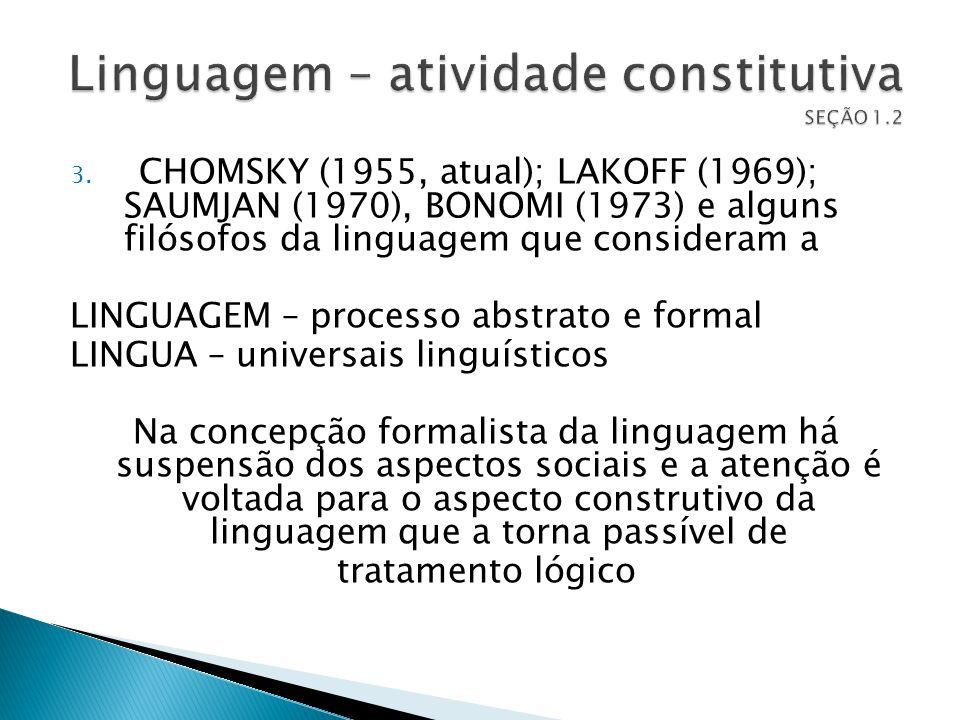 3. CHOMSKY (1955, atual); LAKOFF (1969); SAUMJAN (1970), BONOMI (1973) e alguns filósofos da linguagem que consideram a LINGUAGEM – processo abstrato