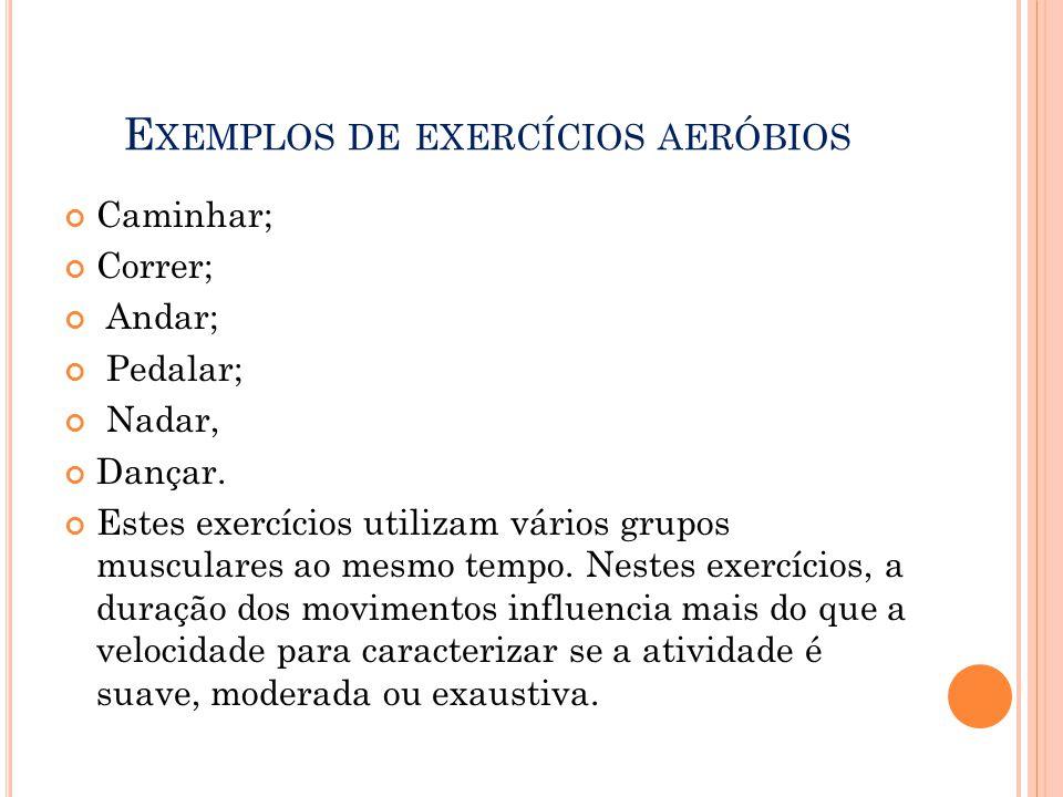 E XEMPLOS DE EXERCÍCIOS AERÓBIOS Caminhar; Correr; Andar; Pedalar; Nadar, Dançar. Estes exercícios utilizam vários grupos musculares ao mesmo tempo. N