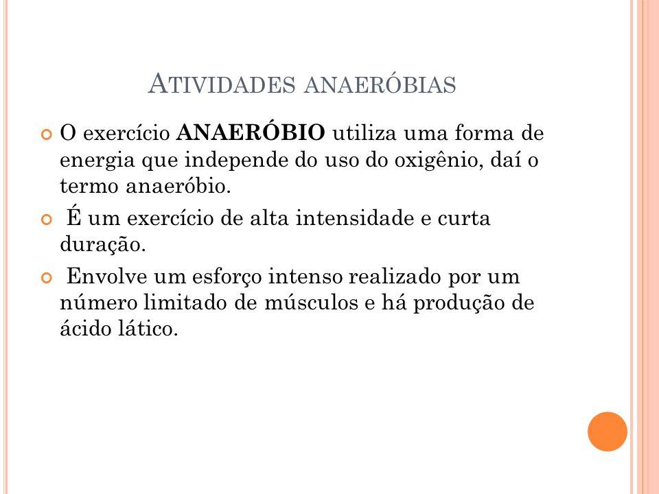 A TIVIDADES ANAERÓBIAS O exercício ANAERÓBIO utiliza uma forma de energia que independe do uso do oxigênio, daí o termo anaeróbio. É um exercício de a