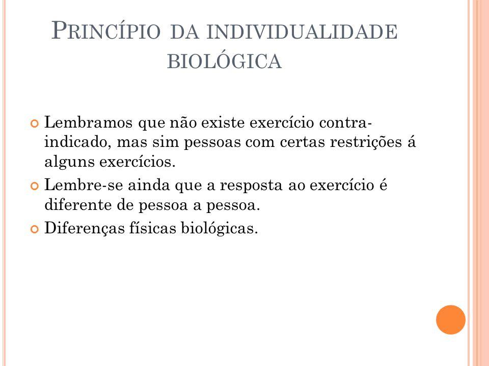 P RINCÍPIO DA INDIVIDUALIDADE BIOLÓGICA Lembramos que não existe exercício contra- indicado, mas sim pessoas com certas restrições á alguns exercícios.