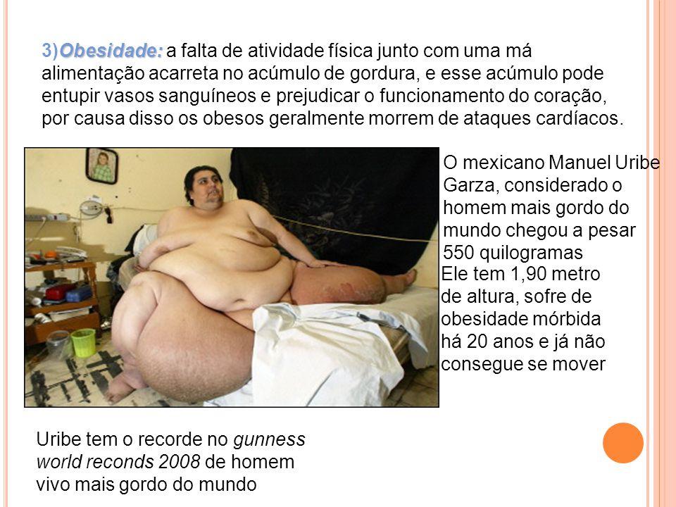 Obesidade: 3)Obesidade: a falta de atividade física junto com uma má alimentação acarreta no acúmulo de gordura, e esse acúmulo pode entupir vasos sanguíneos e prejudicar o funcionamento do coração, por causa disso os obesos geralmente morrem de ataques cardíacos.