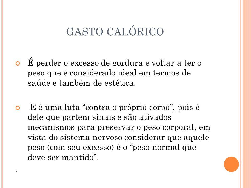 GASTO CALÓRICO É perder o excesso de gordura e voltar a ter o peso que é considerado ideal em termos de saúde e também de estética.