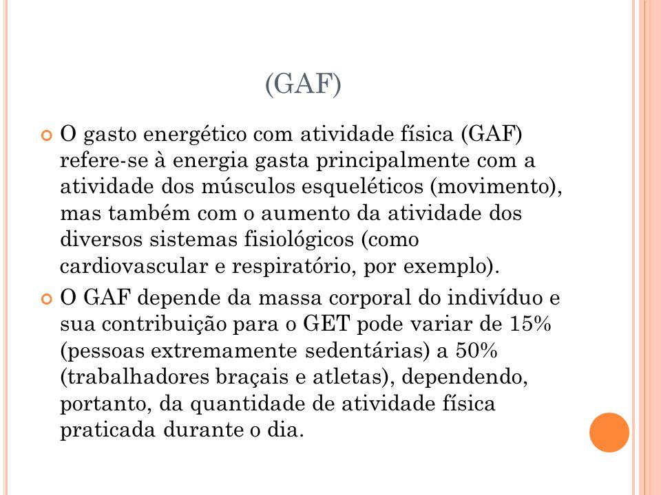 (GAF) O gasto energético com atividade física (GAF) refere-se à energia gasta principalmente com a atividade dos músculos esqueléticos (movimento), ma