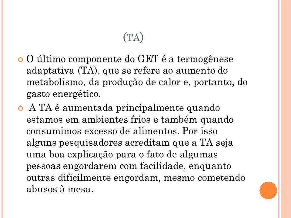 ( TA ) O último componente do GET é a termogênese adaptativa (TA), que se refere ao aumento do metabolismo, da produção de calor e, portanto, do gasto energético.