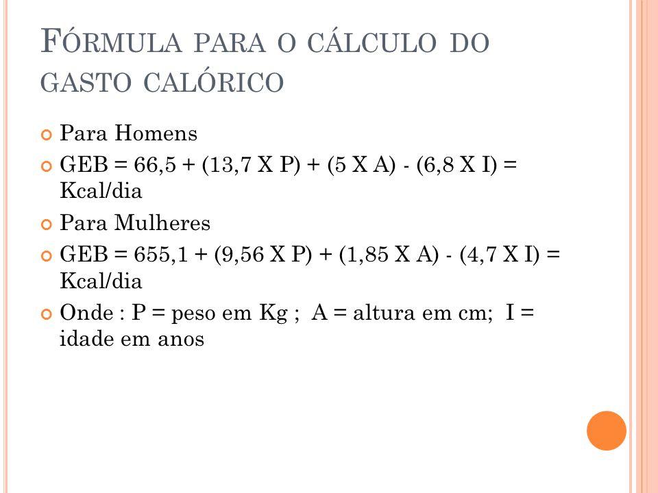 F ÓRMULA PARA O CÁLCULO DO GASTO CALÓRICO Para Homens GEB = 66,5 + (13,7 X P) + (5 X A) - (6,8 X I) = Kcal/dia Para Mulheres GEB = 655,1 + (9,56 X P) + (1,85 X A) - (4,7 X I) = Kcal/dia Onde : P = peso em Kg ; A = altura em cm; I = idade em anos