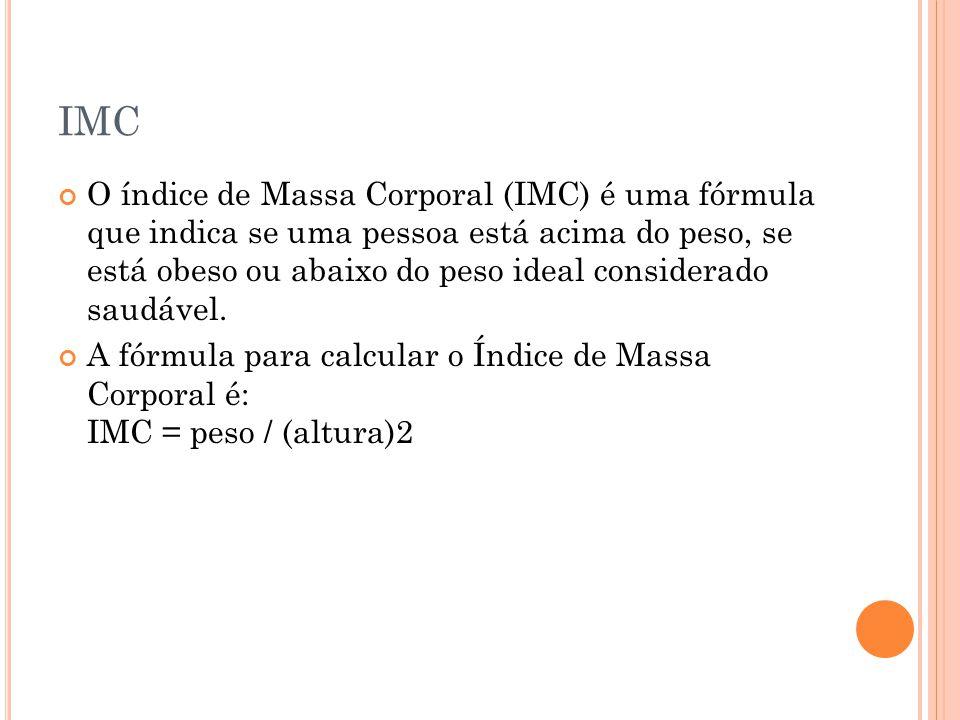 IMC O índice de Massa Corporal (IMC) é uma fórmula que indica se uma pessoa está acima do peso, se está obeso ou abaixo do peso ideal considerado saudável.