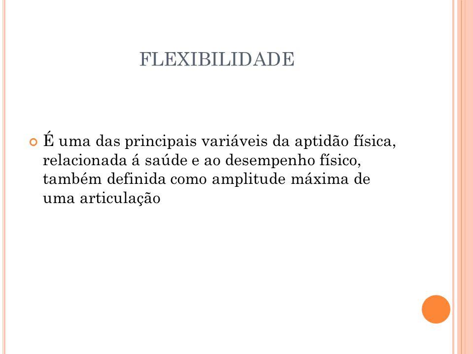 FLEXIBILIDADE É uma das principais variáveis da aptidão física, relacionada á saúde e ao desempenho físico, também definida como amplitude máxima de uma articulação