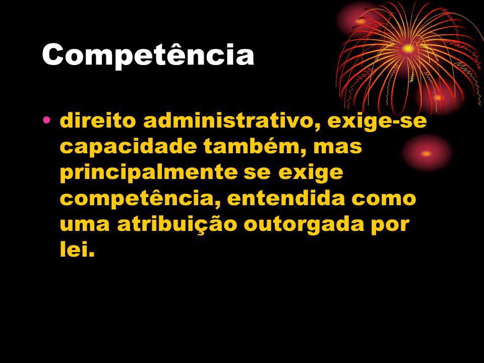 Competência direito administrativo, exige-se capacidade também, mas principalmente se exige competência, entendida como uma atribuição outorgada por l
