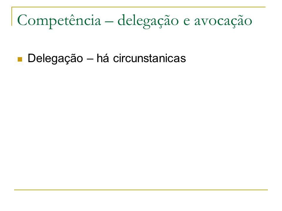Competência – delegação e avocação Delegação – há circunstanicas