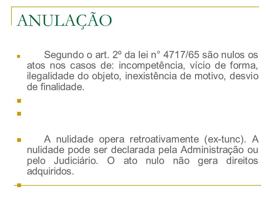 ANULAÇÃO Segundo o art. 2º da lei n° 4717/65 são nulos os atos nos casos de: incompetência, vício de forma, ilegalidade do objeto, inexistência de mot