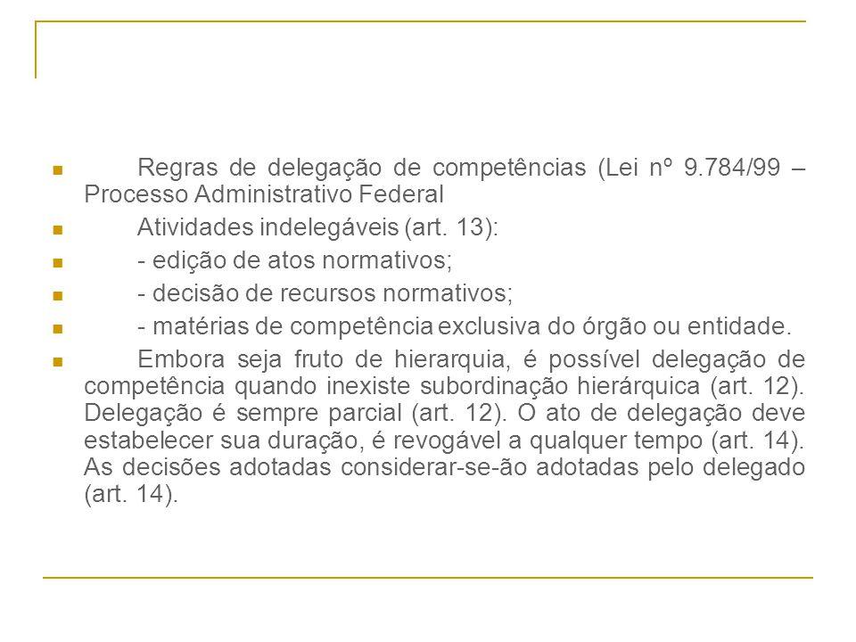 Regras de delegação de competências (Lei nº 9.784/99 – Processo Administrativo Federal Atividades indelegáveis (art. 13): - edição de atos normativos;