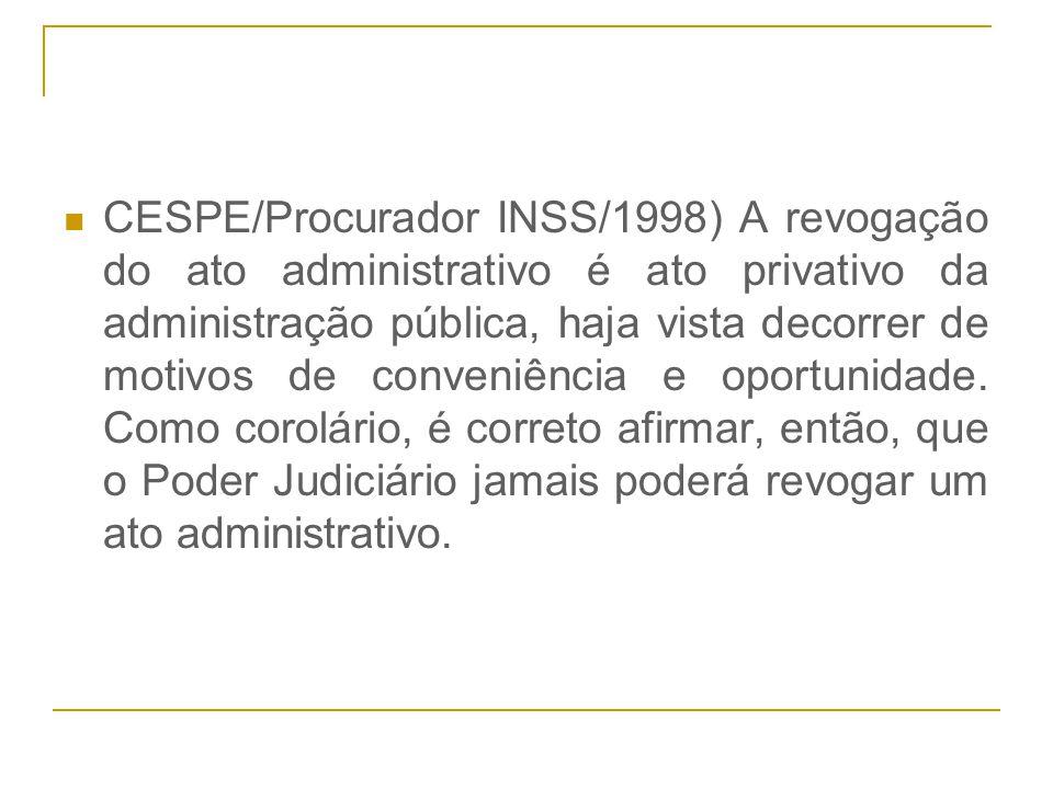 CESPE/Procurador INSS/1998) A revogação do ato administrativo é ato privativo da administração pública, haja vista decorrer de motivos de conveniência