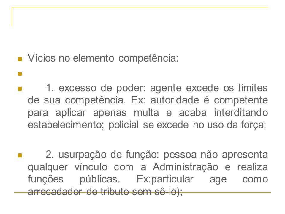 Vícios no elemento competência: 1. excesso de poder: agente excede os limites de sua competência. Ex: autoridade é competente para aplicar apenas mult