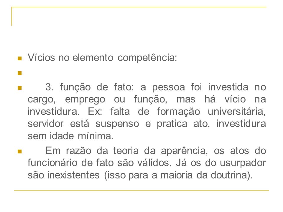 Vícios no elemento competência: 3. função de fato: a pessoa foi investida no cargo, emprego ou função, mas há vício na investidura. Ex: falta de forma
