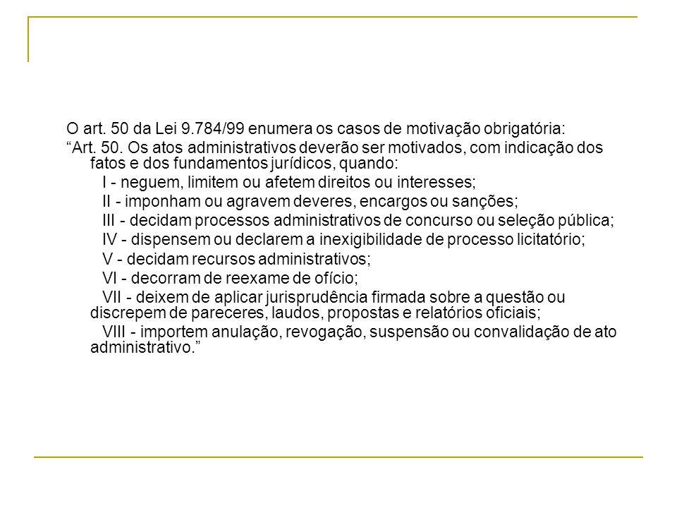 """O art. 50 da Lei 9.784/99 enumera os casos de motivação obrigatória: """"Art. 50. Os atos administrativos deverão ser motivados, com indicação dos fatos"""