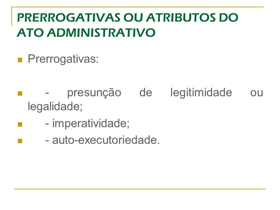 PRERROGATIVAS OU ATRIBUTOS DO ATO ADMINISTRATIVO Prerrogativas: - presunção de legitimidade ou legalidade; - imperatividade; - auto-executoriedade.
