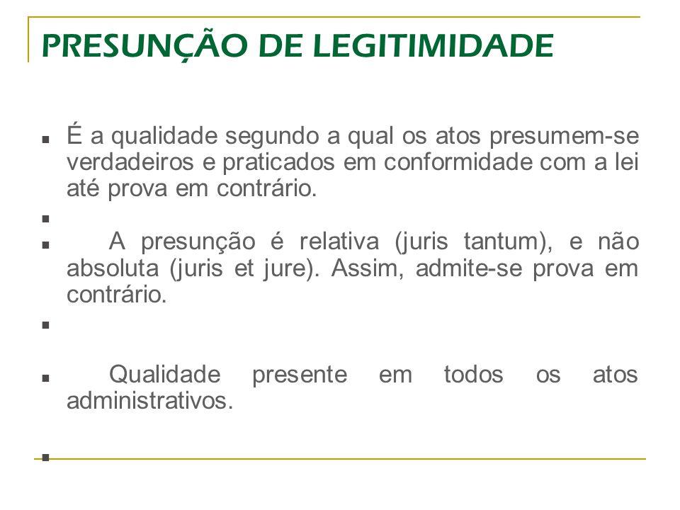 PRESUNÇÃO DE LEGITIMIDADE É a qualidade segundo a qual os atos presumem-se verdadeiros e praticados em conformidade com a lei até prova em contrário.