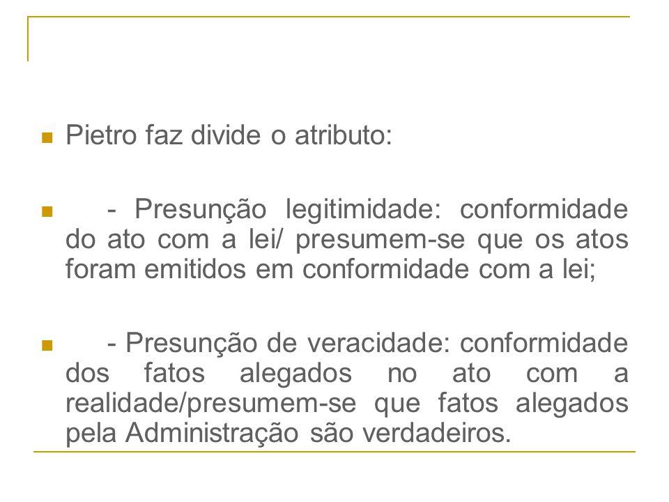 Pietro faz divide o atributo: - Presunção legitimidade: conformidade do ato com a lei/ presumem-se que os atos foram emitidos em conformidade com a le