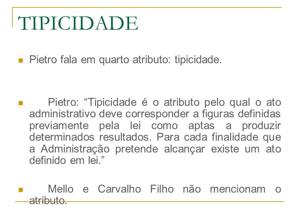 """TIPICIDADE Pietro fala em quarto atributo: tipicidade. Pietro: """"Tipicidade é o atributo pelo qual o ato administrativo deve corresponder a figuras def"""