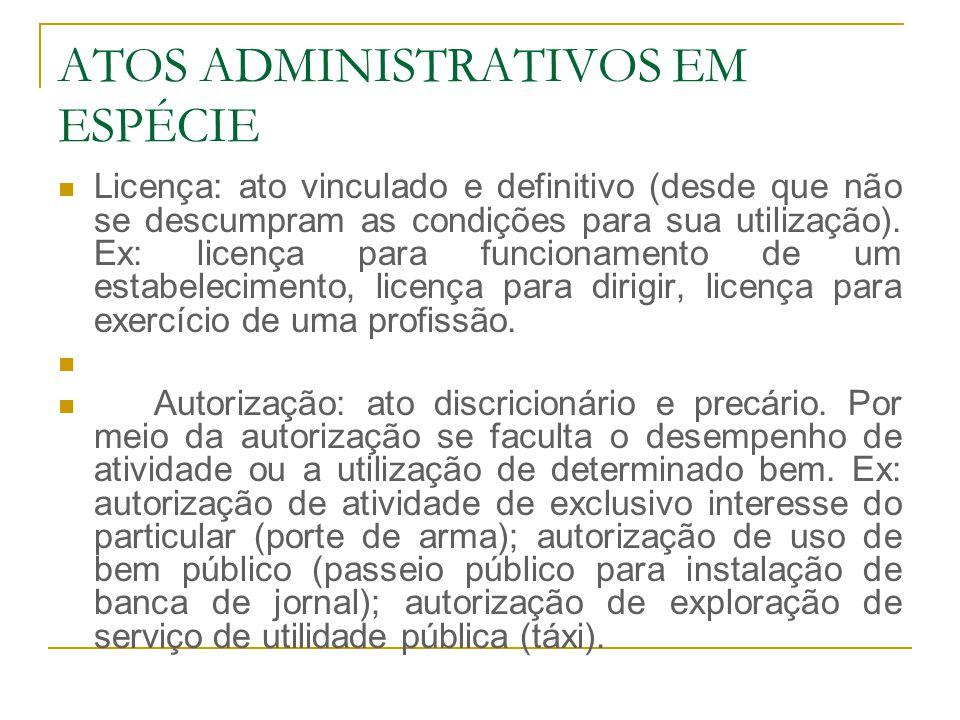 ATOS ADMINISTRATIVOS EM ESPÉCIE Licença: ato vinculado e definitivo (desde que não se descumpram as condições para sua utilização). Ex: licença para f