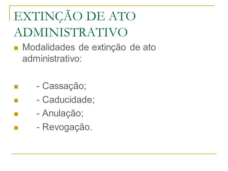 EXTINÇÃO DE ATO ADMINISTRATIVO Modalidades de extinção de ato administrativo: - Cassação; - Caducidade; - Anulação; - Revogação.