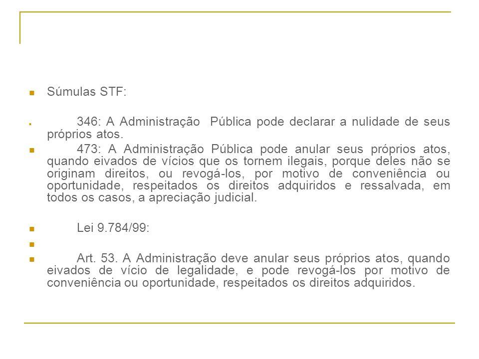 Súmulas STF: 346: A Administração Pública pode declarar a nulidade de seus próprios atos. 473: A Administração Pública pode anular seus próprios atos,