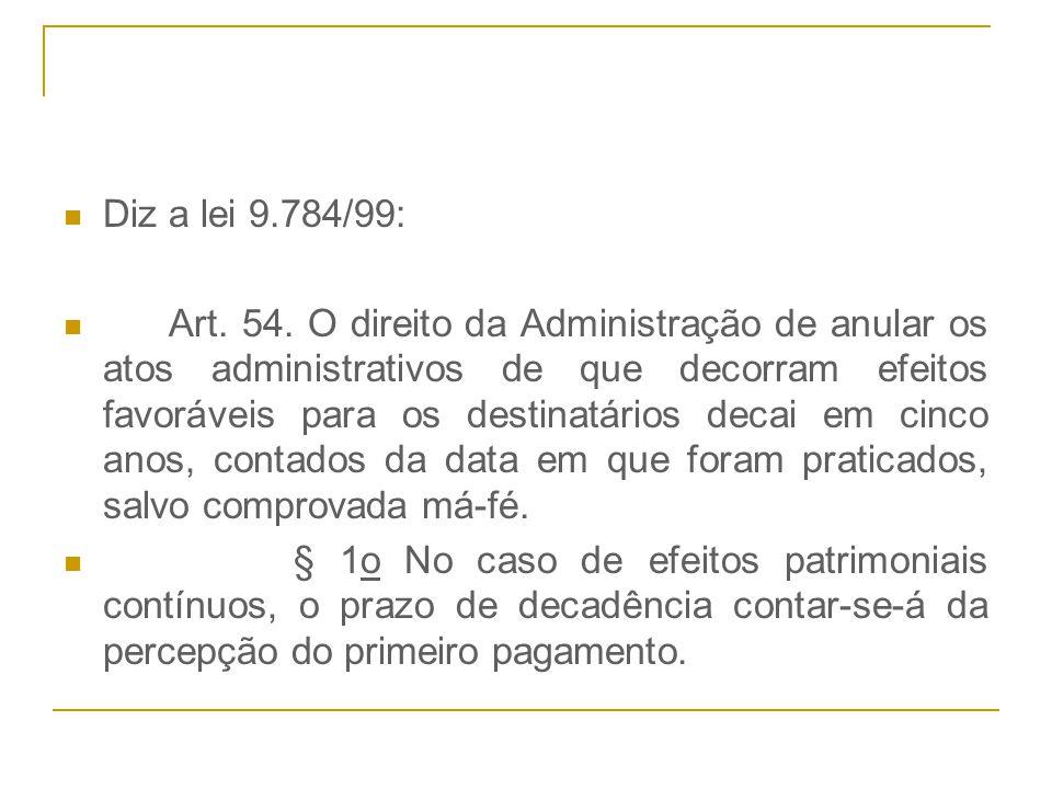 Diz a lei 9.784/99: Art. 54. O direito da Administração de anular os atos administrativos de que decorram efeitos favoráveis para os destinatários dec