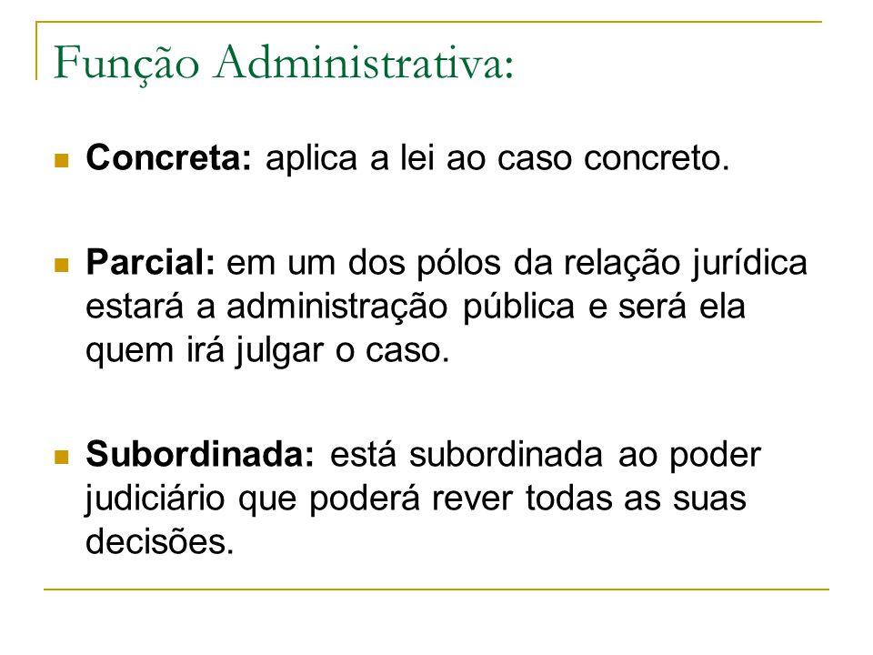 Função Administrativa: Concreta: aplica a lei ao caso concreto. Parcial: em um dos pólos da relação jurídica estará a administração pública e será ela