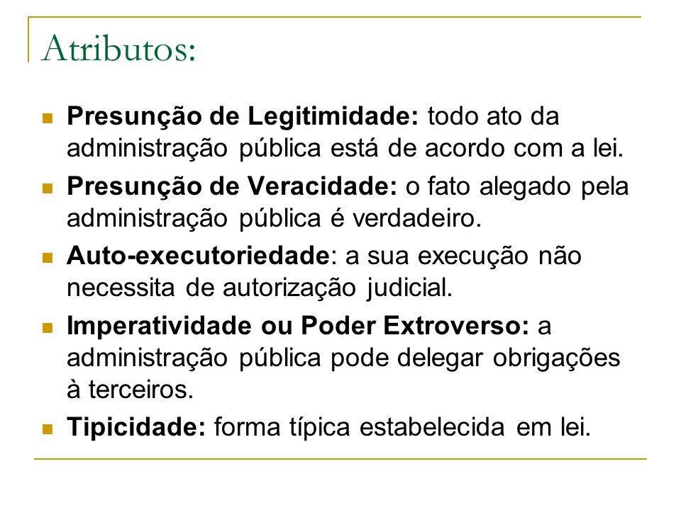 Atributos: Presunção de Legitimidade: todo ato da administração pública está de acordo com a lei. Presunção de Veracidade: o fato alegado pela adminis