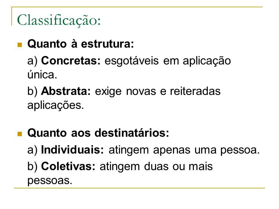 Classificação: Quanto à estrutura: a) Concretas: esgotáveis em aplicação única. b) Abstrata: exige novas e reiteradas aplicações. Quanto aos destinatá