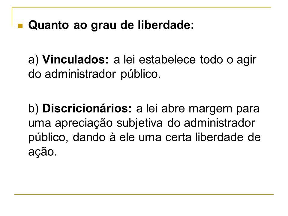 Quanto ao grau de liberdade: a) Vinculados: a lei estabelece todo o agir do administrador público. b) Discricionários: a lei abre margem para uma apre