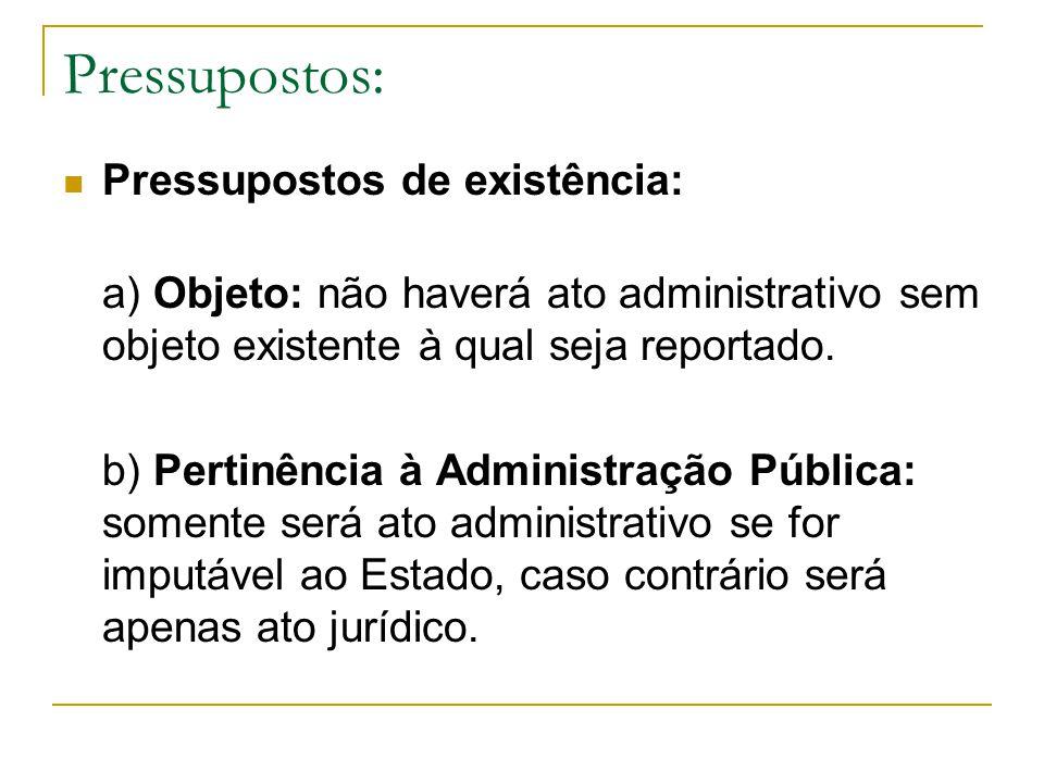 Pressupostos: Pressupostos de existência: a) Objeto: não haverá ato administrativo sem objeto existente à qual seja reportado. b) Pertinência à Admini