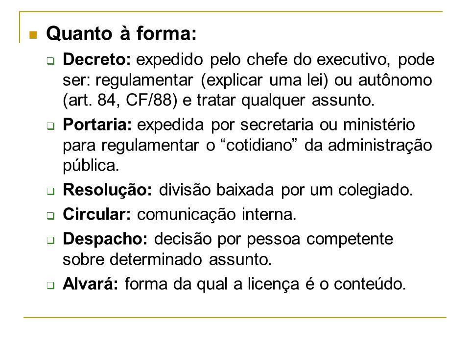 Quanto à forma:  Decreto: expedido pelo chefe do executivo, pode ser: regulamentar (explicar uma lei) ou autônomo (art. 84, CF/88) e tratar qualquer