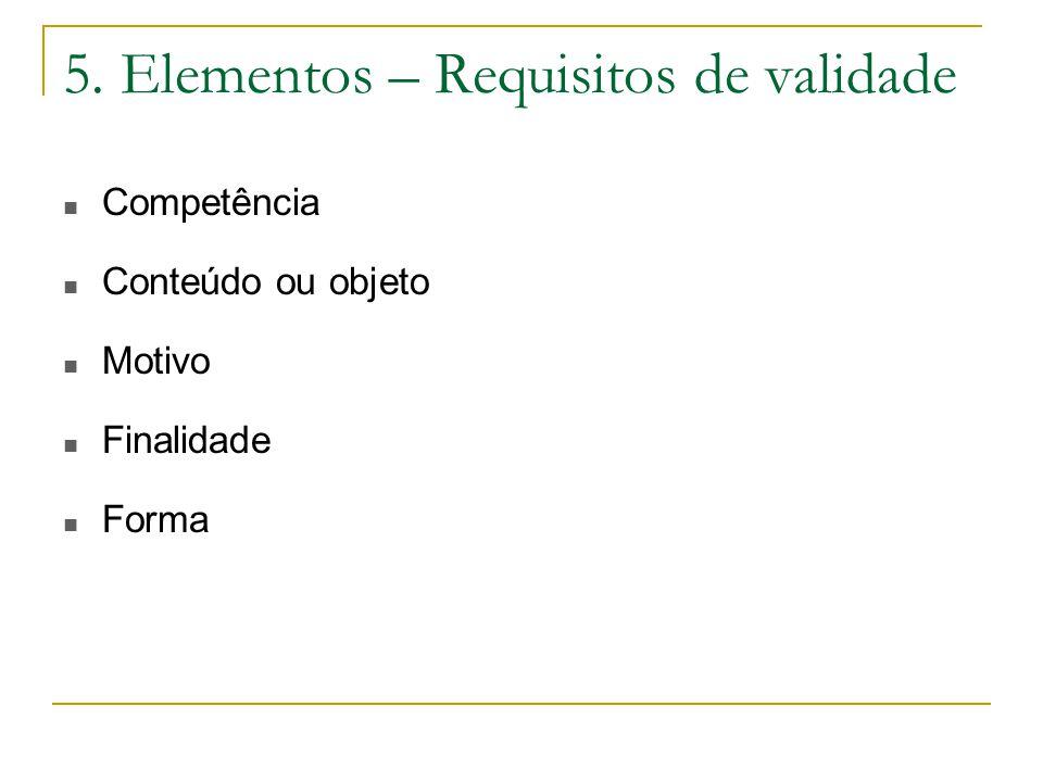 5. Elementos – Requisitos de validade Competência Conteúdo ou objeto Motivo Finalidade Forma