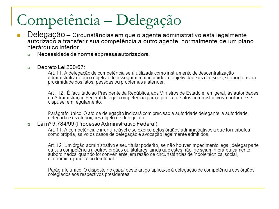 Competência – Delegação Delegação – Circunstâncias em que o agente administrativo está legalmente autorizado a transferir sua competência a outro agente, normalmente de um plano hierárquico inferior.