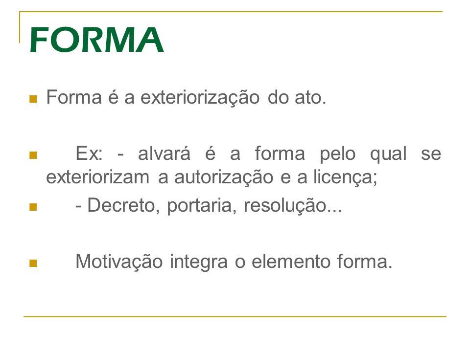 FORMA Forma é a exteriorização do ato. Ex: - alvará é a forma pelo qual se exteriorizam a autorização e a licença; - Decreto, portaria, resolução... M