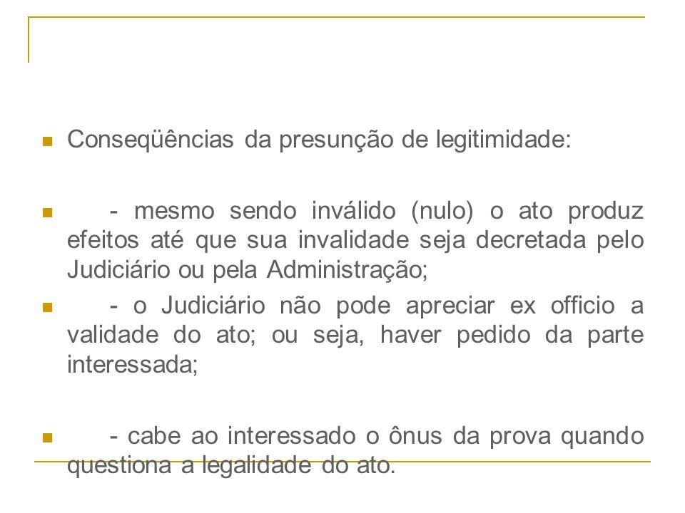 Conseqüências da presunção de legitimidade: - mesmo sendo inválido (nulo) o ato produz efeitos até que sua invalidade seja decretada pelo Judiciário o