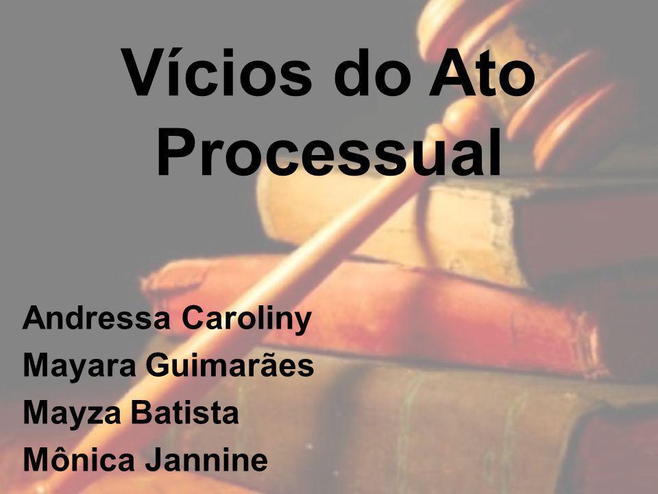 Vícios do Ato Processual Andressa Caroliny Mayara Guimarães Mayza Batista Mônica Jannine
