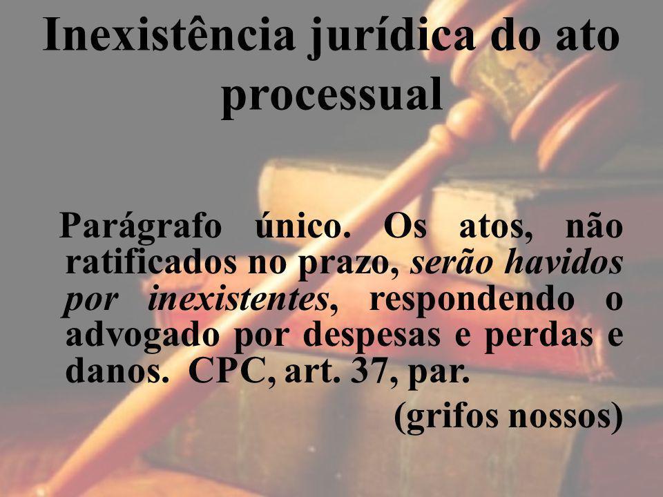 Inexistência jurídica do ato processual Parágrafo único. Os atos, não ratificados no prazo, serão havidos por inexistentes, respondendo o advogado por