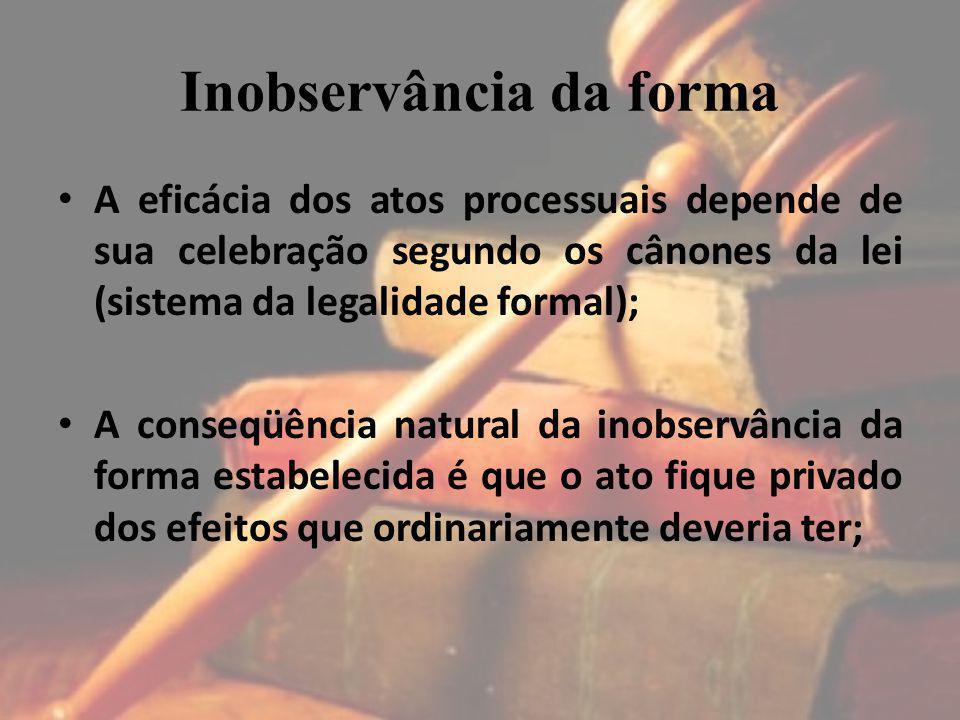 Inobservância da forma A eficácia dos atos processuais depende de sua celebração segundo os cânones da lei (sistema da legalidade formal); A conseqüên