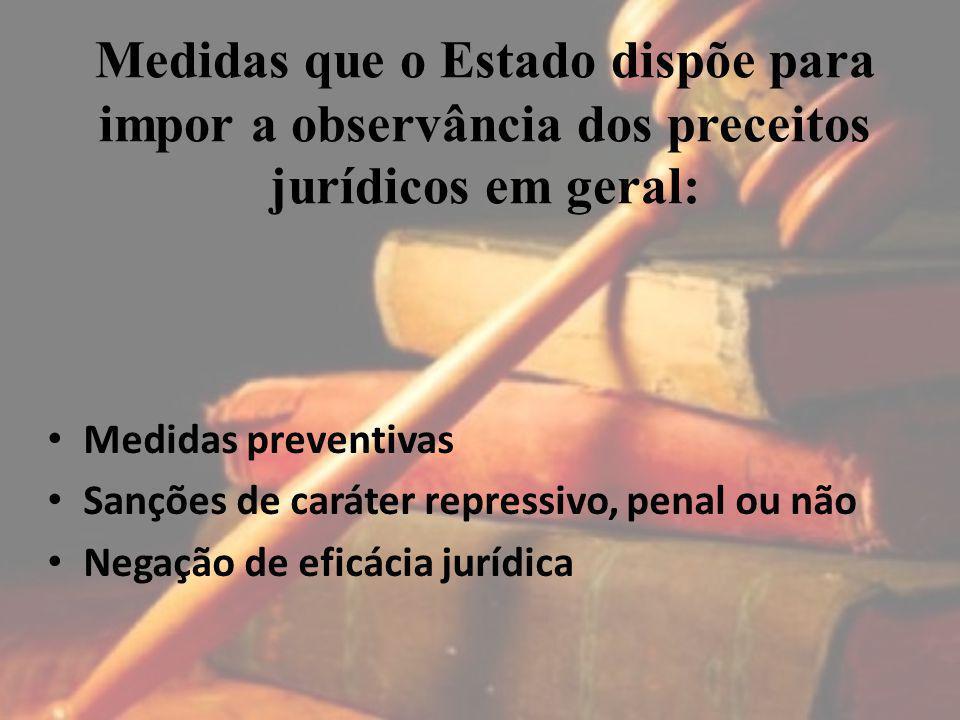 Medidas que o Estado dispõe para impor a observância dos preceitos jurídicos em geral: Medidas preventivas Sanções de caráter repressivo, penal ou não