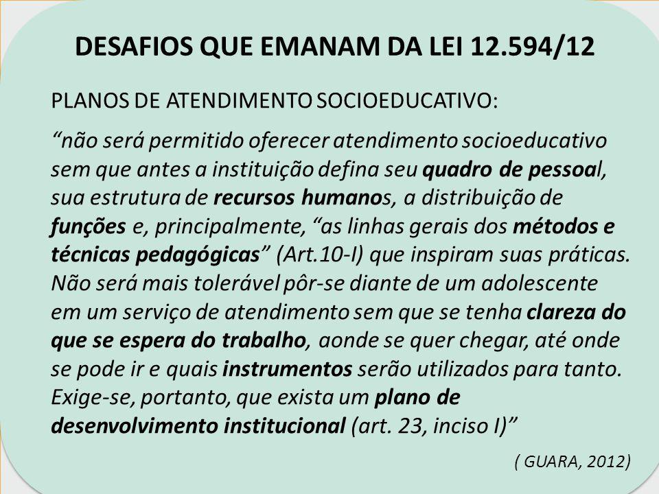 DESAFIOS QUE EMANAM DA LEI 12.594/12 PLANOS DE ATENDIMENTO SOCIOEDUCATIVO: IMPORTANTE: Prever AÇÕES DE ARTICULAÇÃO nas áreas de Educação, Saúde, Assistência Social, Cultura, Lazer...