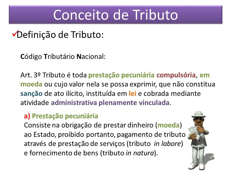 Conceito de Tributo Definição de Tributo: Código Tributário Nacional: Art. 3º Tributo é toda prestação pecuniária compulsória, em moeda ou cujo valor