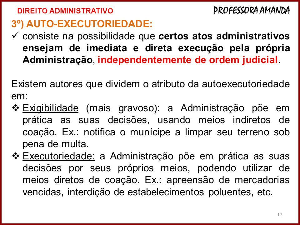 17 3º) AUTO-EXECUTORIEDADE: consiste na possibilidade que certos atos administrativos ensejam de imediata e direta execução pela própria Administração