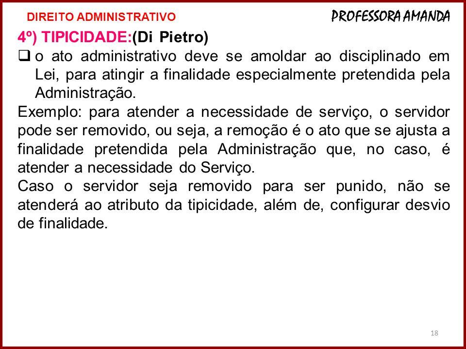 18 4º) TIPICIDADE:(Di Pietro)  o ato administrativo deve se amoldar ao disciplinado em Lei, para atingir a finalidade especialmente pretendida pela A