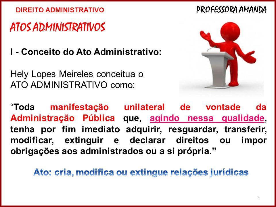 3 Ato Administrativo (controle das atividades da administração) MEIO PELO QUAL A VONTADE DA ADMINISTRAÇÃO É MANIFESTADA MEIO PELO QUAL A VONTADE DA ADMINISTRAÇÃO É MANIFESTADA – ADMINISTRAÇÃO PÚBLICA:  TOMA DECISÃO (LEI)  PRATICA O ATO (DECLARA)  EXECUÇÃO CONCRETA (APTIDÃO PARA QUE PRODUZA SEUS EFEITOS)  POSSÍVEL CONTROLAR A MANIFESTAÇÃO DE VONTADE E A EXECUÇÃO 3 DIREITO ADMINISTRATIVO PROFESSORA AMANDA